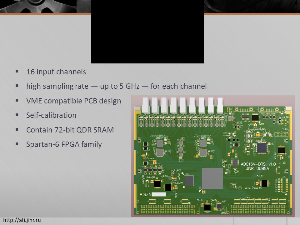  16 input channels  high sampling rate — up to 5 GHz — for each channel  VME compatible PCB design  Self-calibration  Contain 72-bit QDR SRAM  Spartan-6 FPGA family