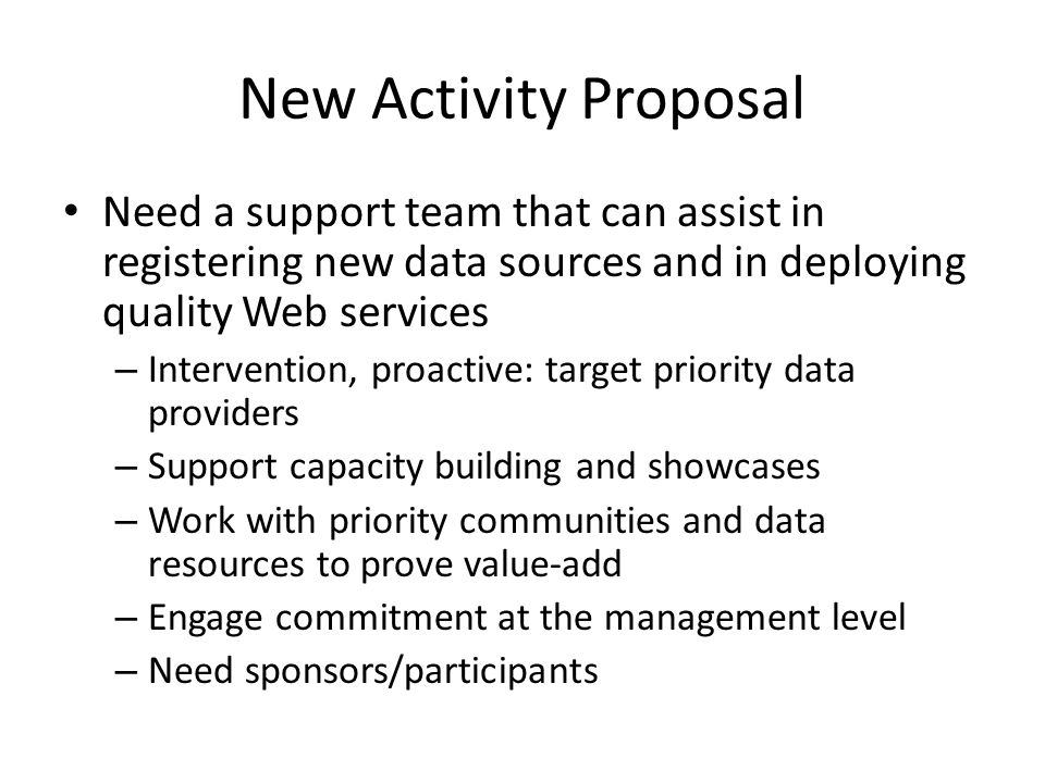 New Activity Proposal Need a support team that can assist in registering new data sources and in deploying quality Web services – Intervention, proactive: target priority data providers – Support capacity building and showcases – Work with priority communities and data resources to prove value-add – Engage commitment at the management level – Need sponsors/participants