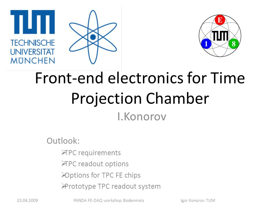 Front-end electronics for Time Projection Chamber I.Konorov Outlook:  TPC requirements  TPC readout options  Options for TPC FE chips  Prototype TPC readout system PANDA FE-DAQ workshop Bodenmais Igor Konorov TUM