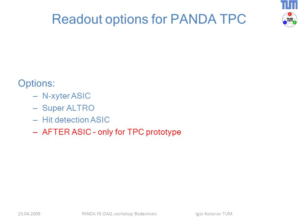 Readout options for PANDA TPC Options: – N-xyter ASIC – Super ALTRO – Hit detection ASIC – AFTER ASIC – only for TPC prototype PANDA FE-DAQ workshop Bodenmais Igor Konorov TUM