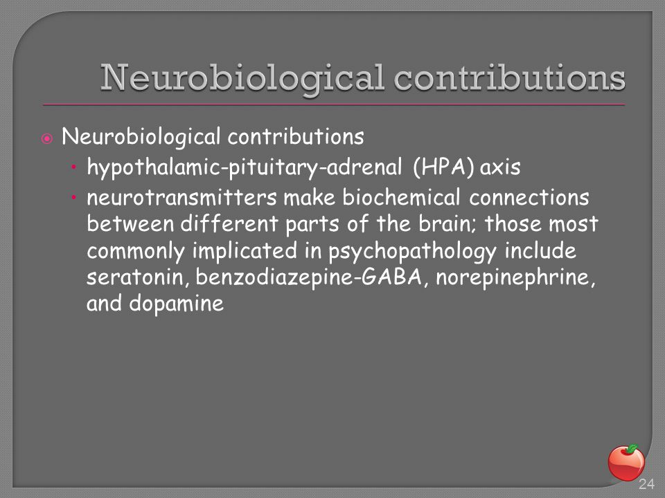  Neurobiological contributions hypothalamic-pituitary-adrenal (HPA) axis neurotransmitters make biochemical connections between different parts of the brain; those most commonly implicated in psychopathology include seratonin, benzodiazepine-GABA, norepinephrine, and dopamine 24