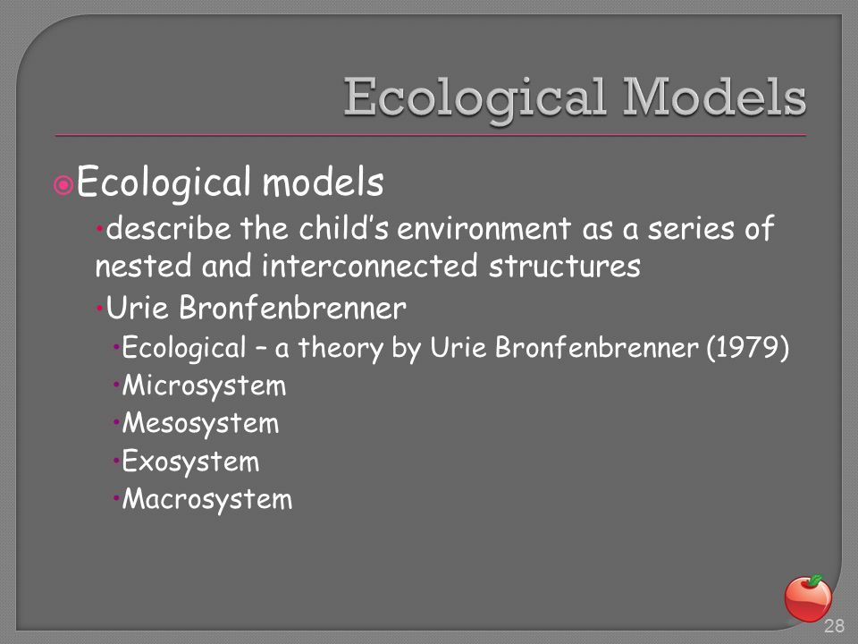  Ecological models describe the child's environment as a series of nested and interconnected structures Urie Bronfenbrenner  Ecological – a theory by Urie Bronfenbrenner (1979)  Microsystem  Mesosystem  Exosystem  Macrosystem 28
