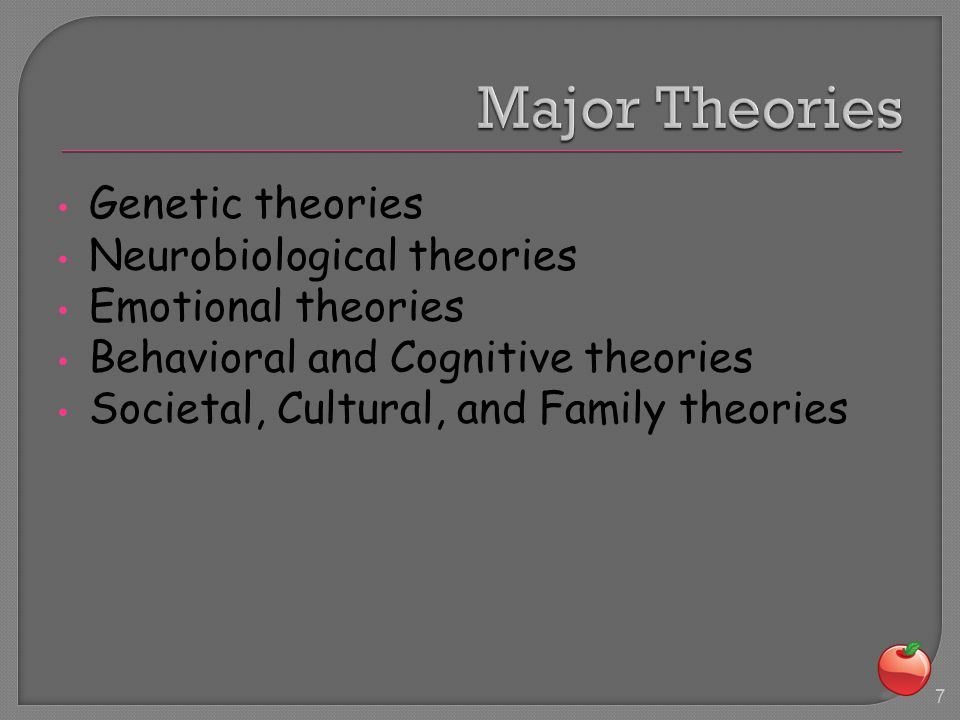 Genetic theories Neurobiological theories Emotional theories Behavioral and Cognitive theories Societal, Cultural, and Family theories 7