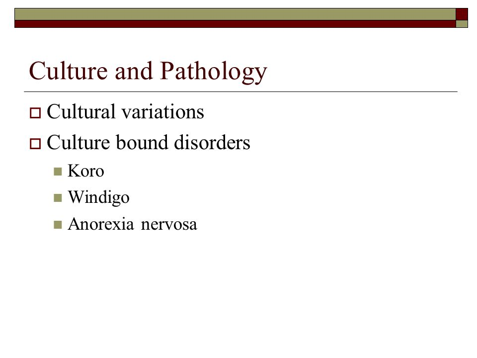 Culture and Pathology  Cultural variations  Culture bound disorders Koro Windigo Anorexia nervosa