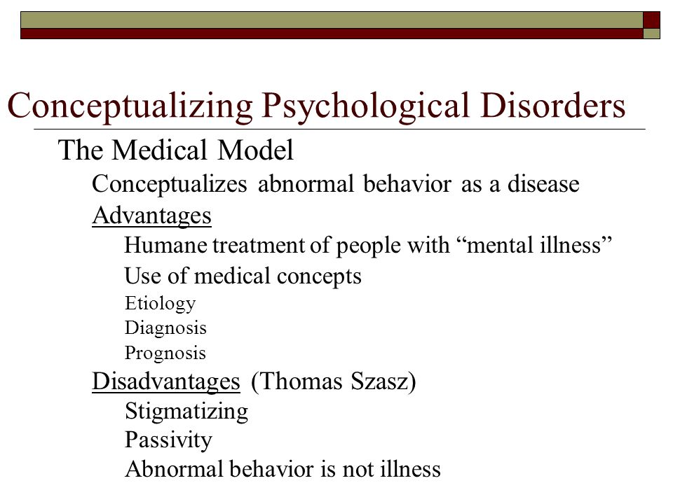 Conceptualizing Psychological Disorders The Medical Model Conceptualizes abnormal behavior as a disease Advantages Humane treatment of people with mental illness Use of medical concepts Etiology Diagnosis Prognosis Disadvantages (Thomas Szasz) Stigmatizing Passivity Abnormal behavior is not illness