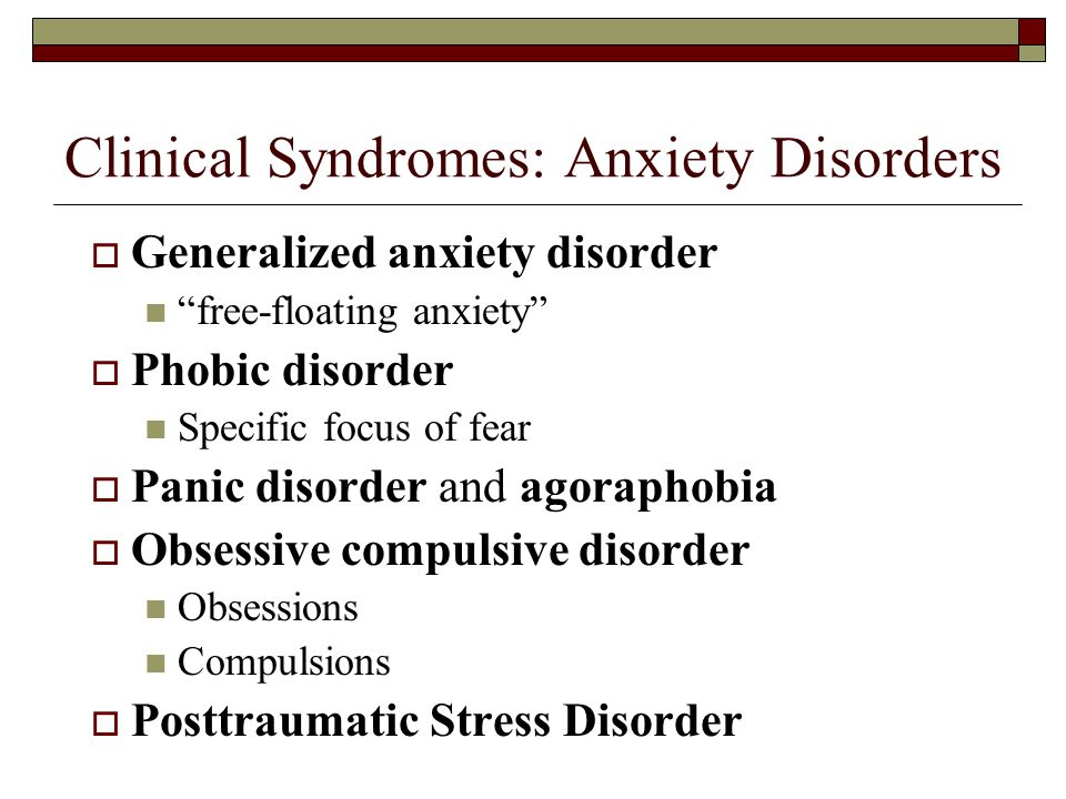 Clinical Syndromes: Anxiety Disorders  Generalized anxiety disorder free-floating anxiety  Phobic disorder Specific focus of fear  Panic disorder and agoraphobia  Obsessive compulsive disorder Obsessions Compulsions  Posttraumatic Stress Disorder