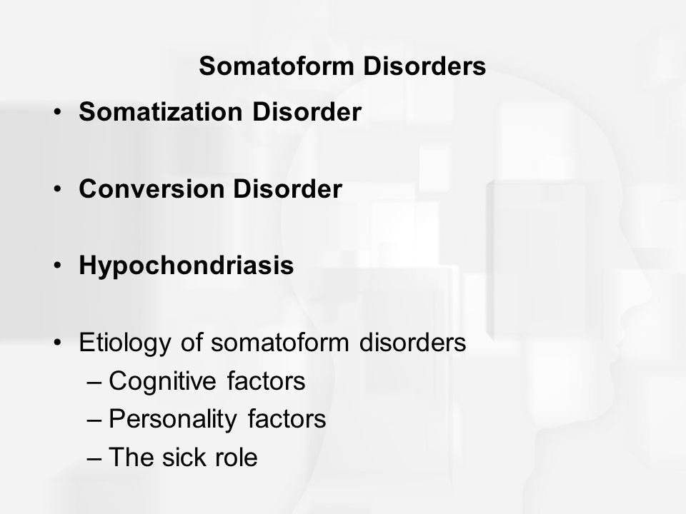 Somatoform Disorders Somatization Disorder Conversion Disorder Hypochondriasis Etiology of somatoform disorders –Cognitive factors –Personality factors –The sick role