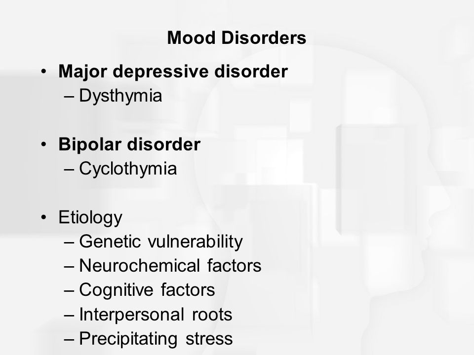 Mood Disorders Major depressive disorder –Dysthymia Bipolar disorder –Cyclothymia Etiology –Genetic vulnerability –Neurochemical factors –Cognitive factors –Interpersonal roots –Precipitating stress