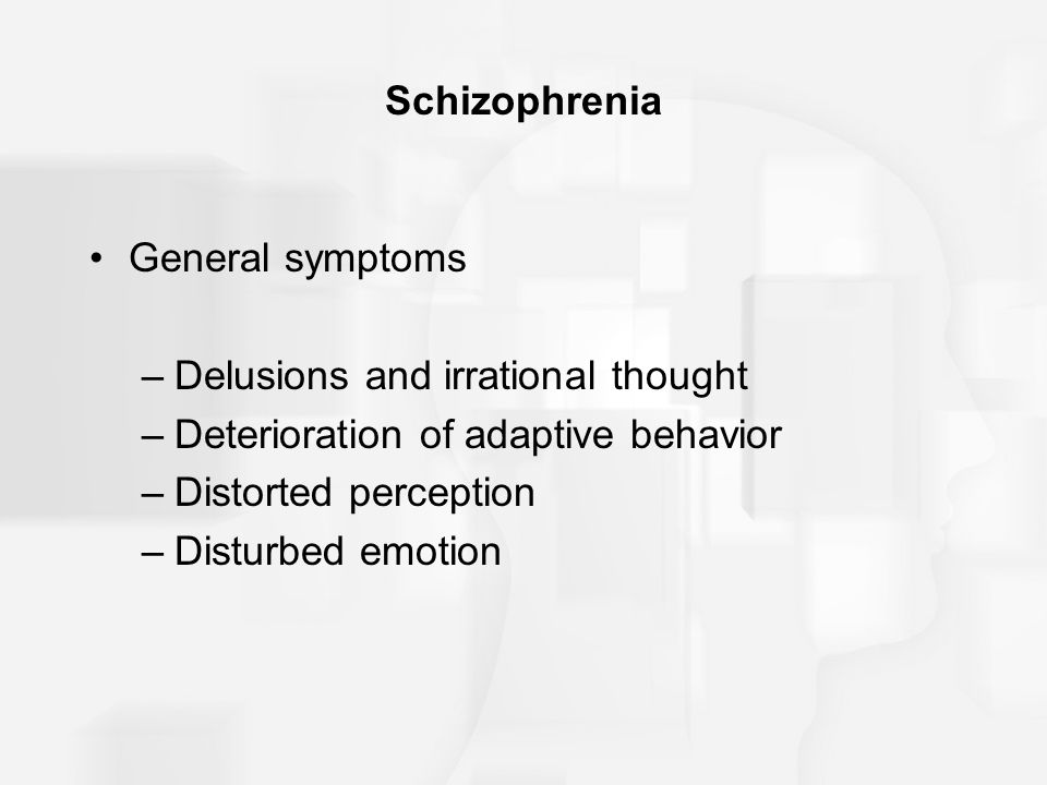 Schizophrenia General symptoms –Delusions and irrational thought –Deterioration of adaptive behavior –Distorted perception –Disturbed emotion