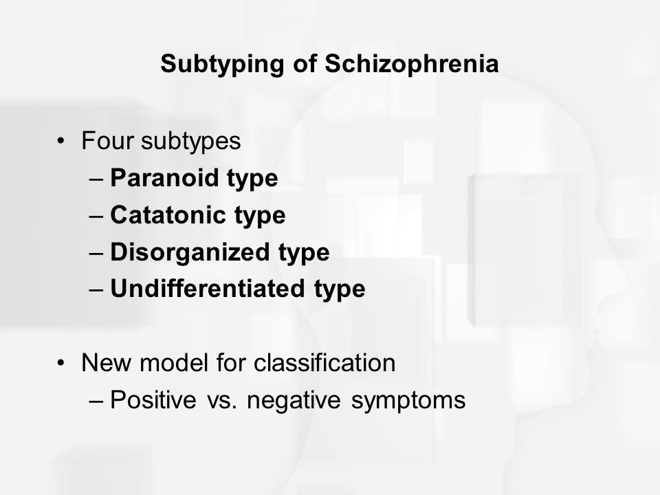 Subtyping of Schizophrenia Four subtypes –Paranoid type –Catatonic type –Disorganized type –Undifferentiated type New model for classification –Positive vs.