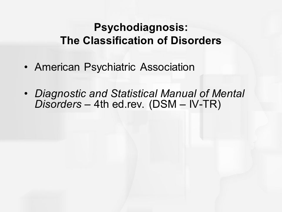 Psychodiagnosis: The Classification of Disorders American Psychiatric Association Diagnostic and Statistical Manual of Mental Disorders – 4th ed.rev.