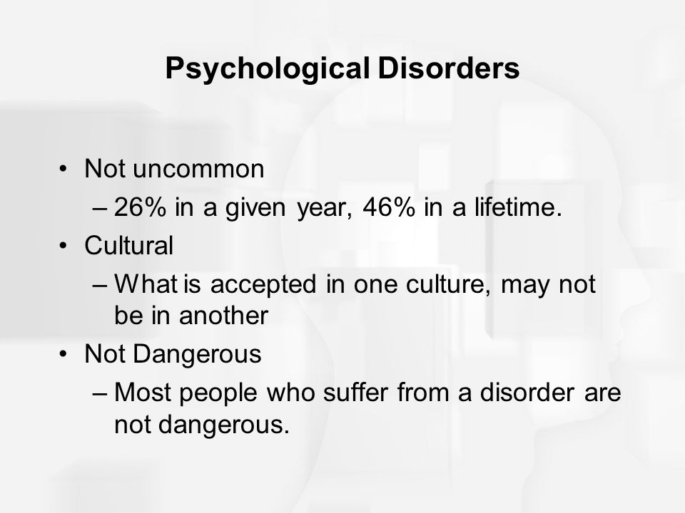 Psychological Disorders Not uncommon –26% in a given year, 46% in a lifetime.