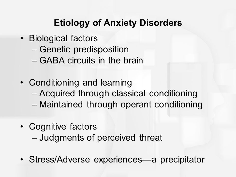 Etiology of Anxiety Disorders Biological factors –Genetic predisposition –GABA circuits in the brain Conditioning and learning –Acquired through classical conditioning –Maintained through operant conditioning Cognitive factors –Judgments of perceived threat Stress/Adverse experiences—a precipitator