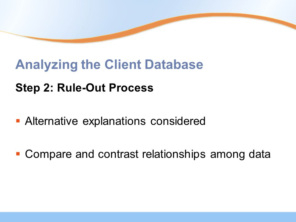 Analyzing the Client Database Step 2: Rule-Out Process  Alternative explanations considered  Compare and contrast relationships among data
