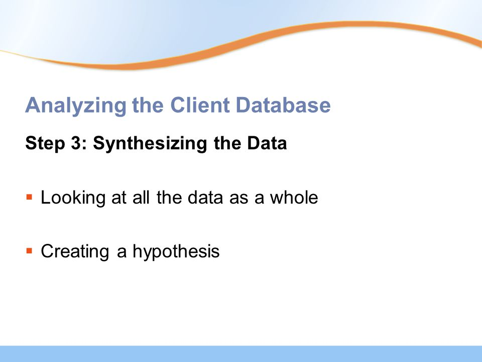 Analyzing the Client Database Step 3: Synthesizing the Data  Looking at all the data as a whole  Creating a hypothesis