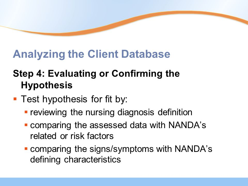 Analyzing the Client Database Step 4: Evaluating or Confirming the Hypothesis  Test hypothesis for fit by:  reviewing the nursing diagnosis definition  comparing the assessed data with NANDA's related or risk factors  comparing the signs/symptoms with NANDA's defining characteristics