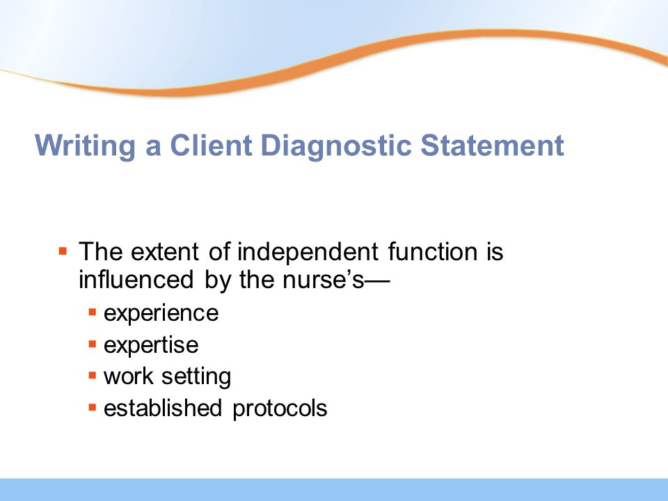 Writing a Client Diagnostic Statement  The extent of independent function is influenced by the nurse's—  experience  expertise  work setting  established protocols