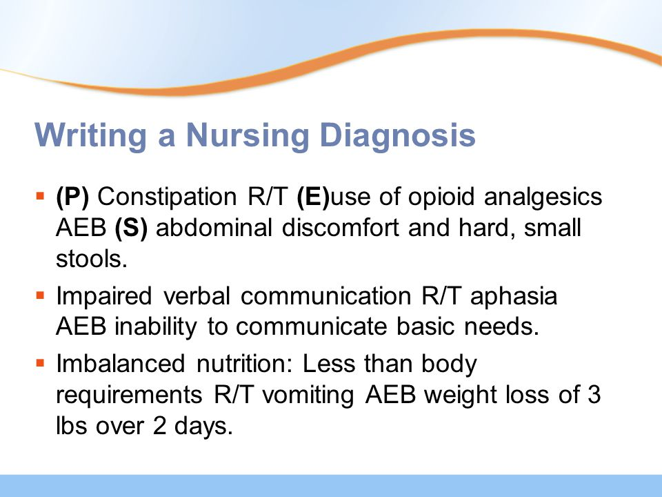 Writing a Nursing Diagnosis  (P) Constipation R/T (E)use of opioid analgesics AEB (S) abdominal discomfort and hard, small stools.