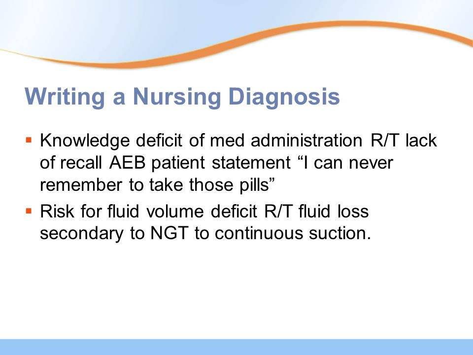 Writing a Nursing Diagnosis  Knowledge deficit of med administration R/T lack of recall AEB patient statement I can never remember to take those pills  Risk for fluid volume deficit R/T fluid loss secondary to NGT to continuous suction.