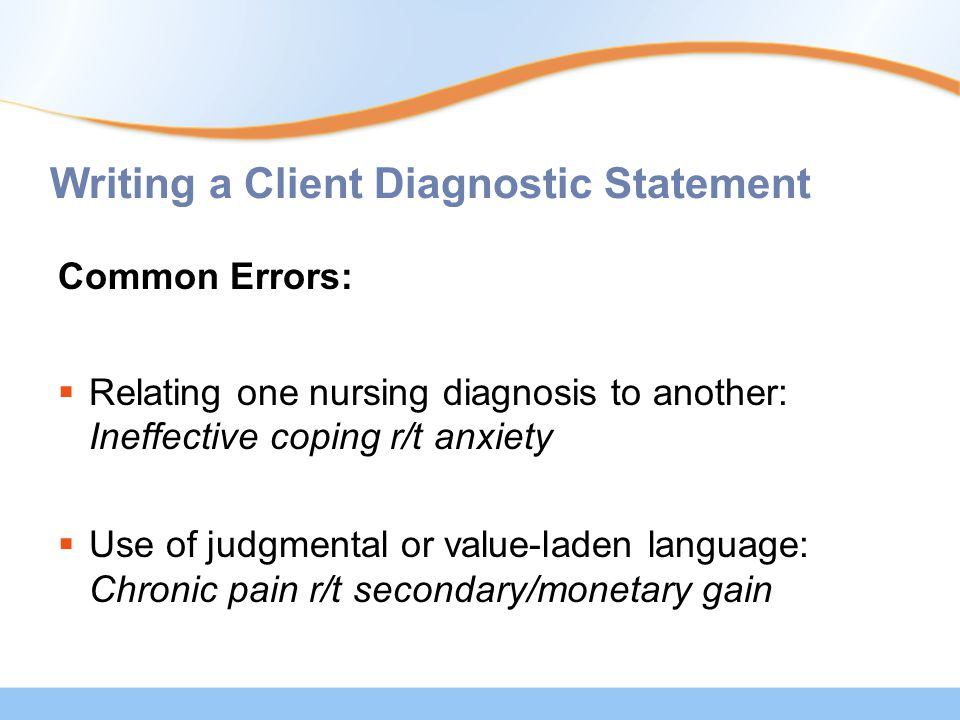 Writing a Client Diagnostic Statement Common Errors:  Relating one nursing diagnosis to another: Ineffective coping r/t anxiety  Use of judgmental or value-laden language: Chronic pain r/t secondary/monetary gain