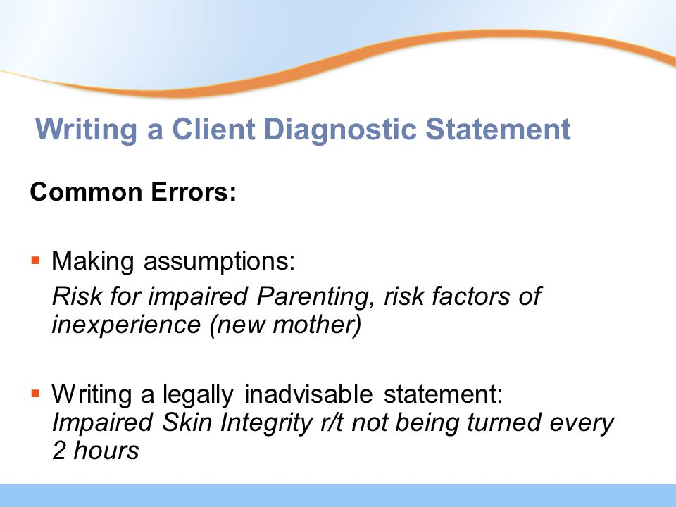 Writing a Client Diagnostic Statement Common Errors:  Making assumptions: Risk for impaired Parenting, risk factors of inexperience (new mother)  Writing a legally inadvisable statement: Impaired Skin Integrity r/t not being turned every 2 hours
