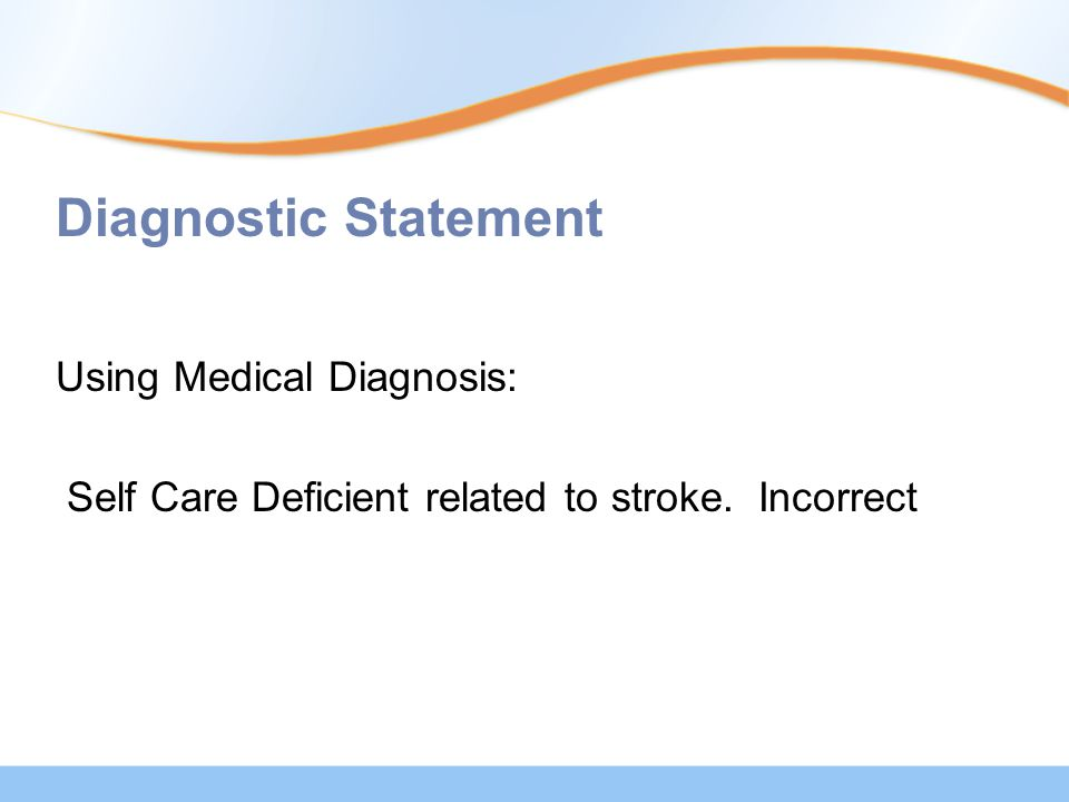 Diagnostic Statement Using Medical Diagnosis: Self Care Deficient related to stroke. Incorrect
