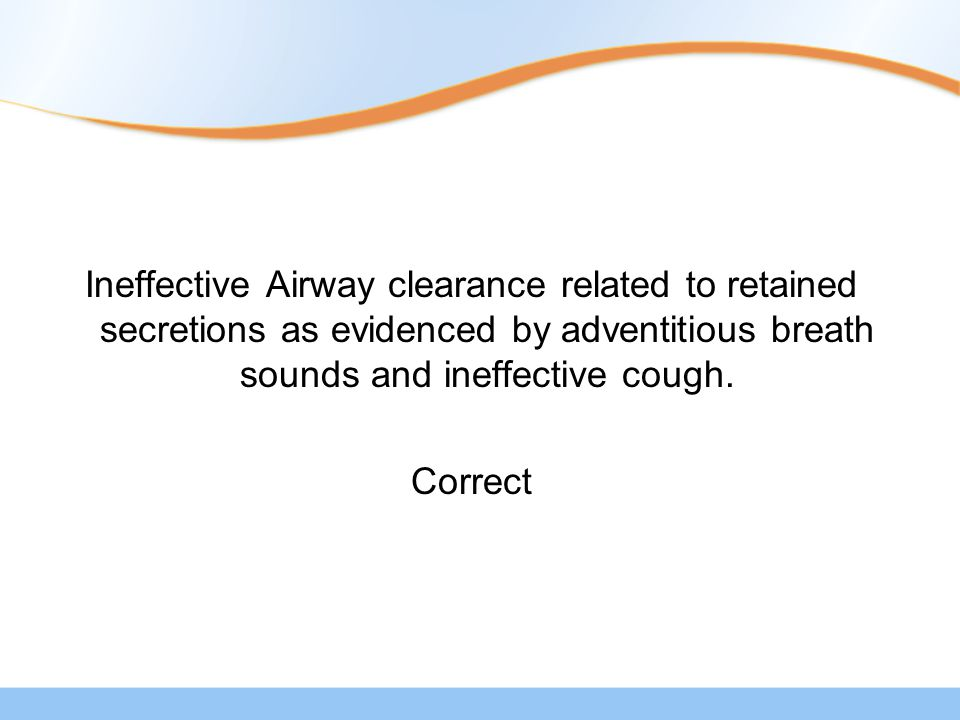 Ineffective Airway clearance related to retained secretions as evidenced by adventitious breath sounds and ineffective cough.