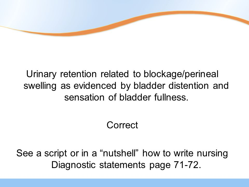 Urinary retention related to blockage/perineal swelling as evidenced by bladder distention and sensation of bladder fullness.
