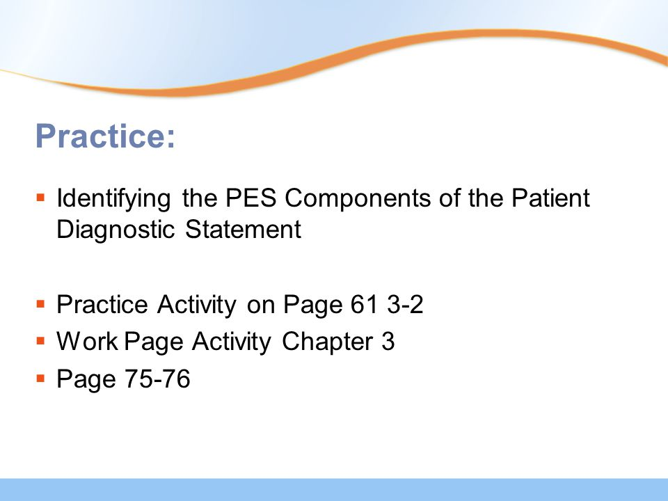 Practice:  Identifying the PES Components of the Patient Diagnostic Statement  Practice Activity on Page  Work Page Activity Chapter 3  Page 75-76