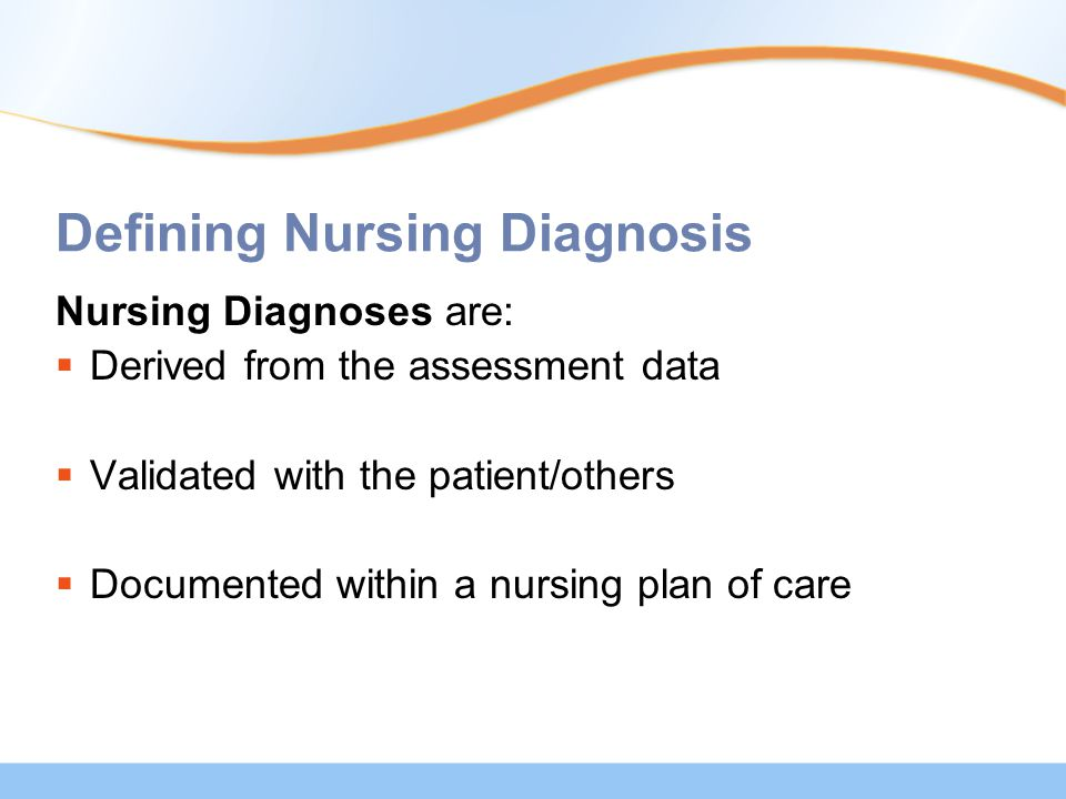 Defining Nursing Diagnosis Nursing Diagnoses are:  Derived from the assessment data  Validated with the patient/others  Documented within a nursing plan of care
