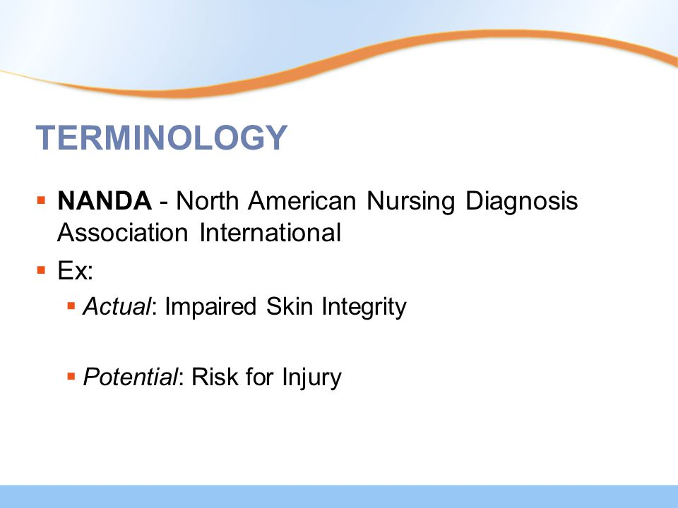 TERMINOLOGY  NANDA - North American Nursing Diagnosis Association International  Ex:  Actual: Impaired Skin Integrity  Potential: Risk for Injury