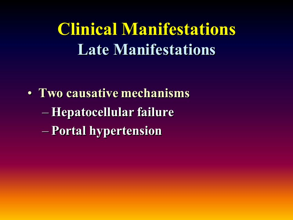 Clinical Manifestations Late Manifestations Two causative mechanisms –Hepatocellular failure –Portal hypertension Two causative mechanisms –Hepatocellular failure –Portal hypertension