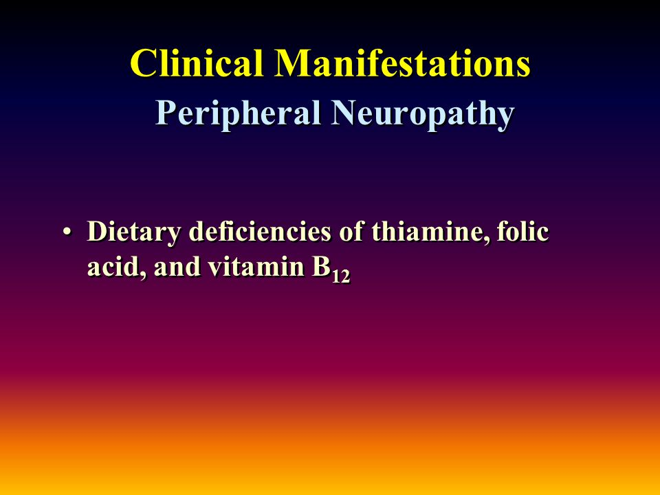 Clinical Manifestations Peripheral Neuropathy Dietary deficiencies of thiamine, folic acid, and vitamin B 12