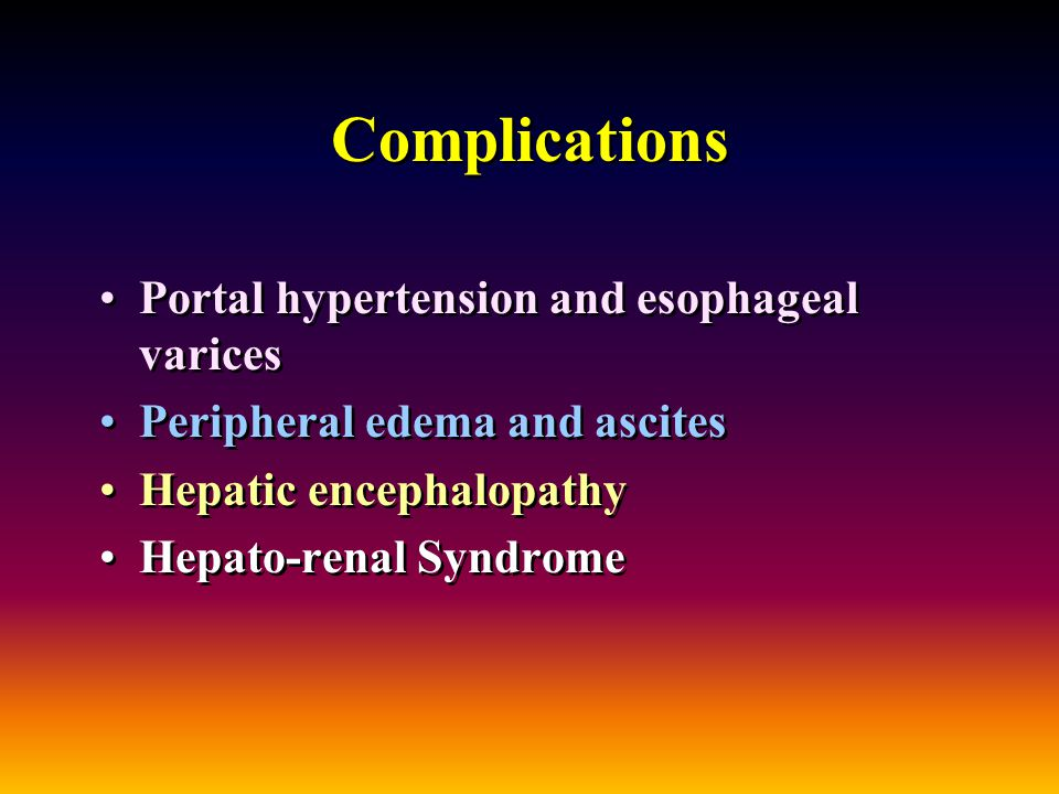 Complications Portal hypertension and esophageal varices Peripheral edema and ascites Hepatic encephalopathy Hepato-renal Syndrome Portal hypertension and esophageal varices Peripheral edema and ascites Hepatic encephalopathy Hepato-renal Syndrome