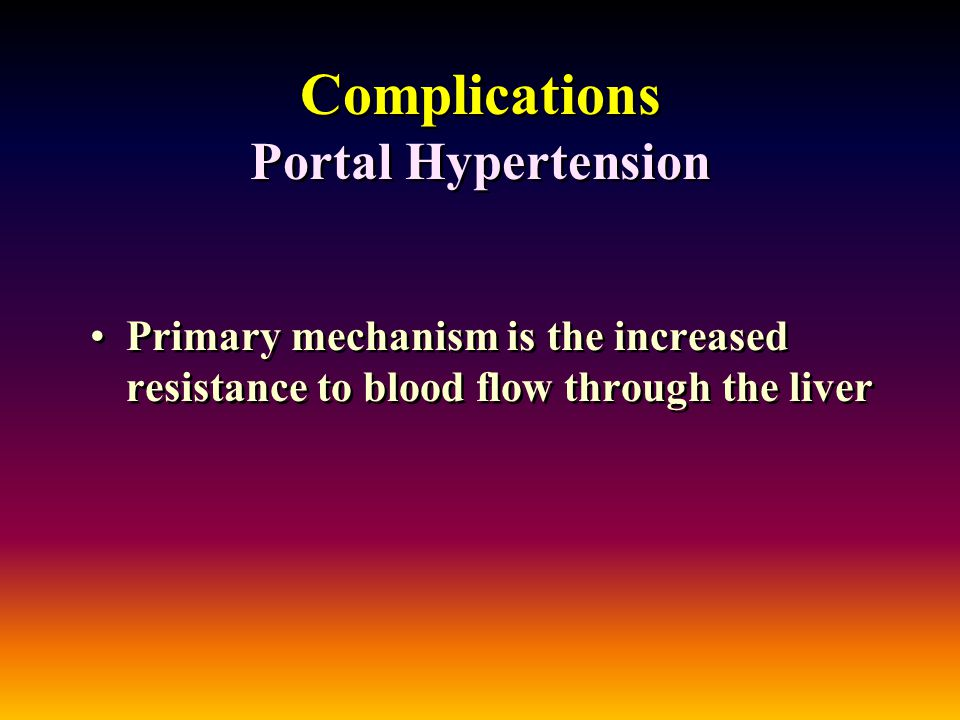 Complications Portal Hypertension Primary mechanism is the increased resistance to blood flow through the liver
