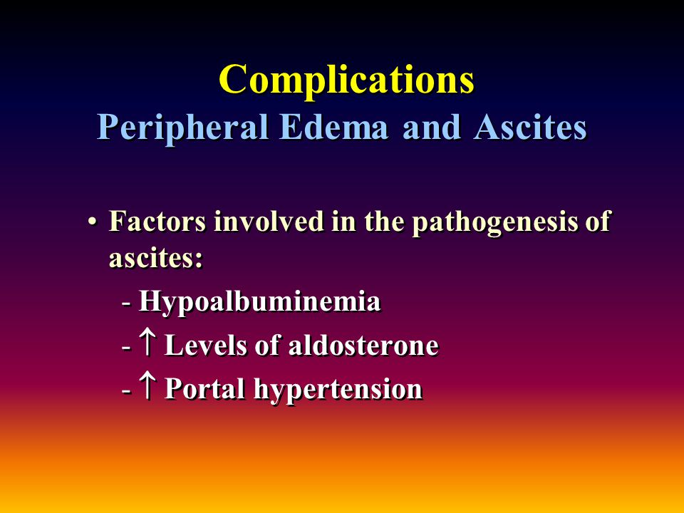 Complications Peripheral Edema and Ascites Factors involved in the pathogenesis of ascites: - -Hypoalbuminemia - -  Levels of aldosterone - -  Portal hypertension Factors involved in the pathogenesis of ascites: - -Hypoalbuminemia - -  Levels of aldosterone - -  Portal hypertension