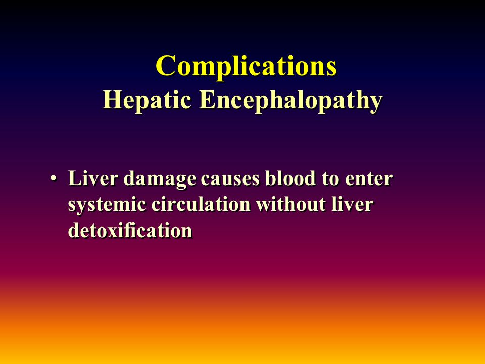 Complications Hepatic Encephalopathy Liver damage causes blood to enter systemic circulation without liver detoxification
