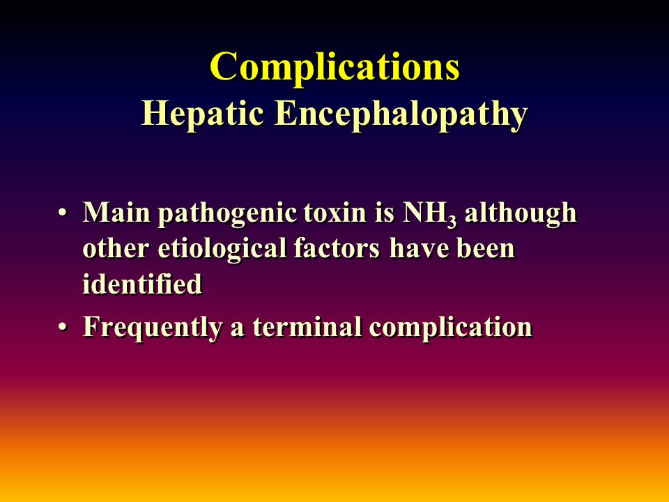 Complications Hepatic Encephalopathy Main pathogenic toxin is NH 3 although other etiological factors have been identified Frequently a terminal complication Main pathogenic toxin is NH 3 although other etiological factors have been identified Frequently a terminal complication