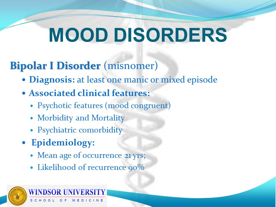 MOOD DISORDERS Bipolar I Disorder Bipolar I Disorder (misnomer) Diagnosis: at least one manic or mixed episode Associated clinical features: Psychotic features (mood congruent) Morbidity and Mortality Psychiatric comorbidity Epidemiology: Mean age of occurrence 21 yrs; Likelihood of recurrence 90%