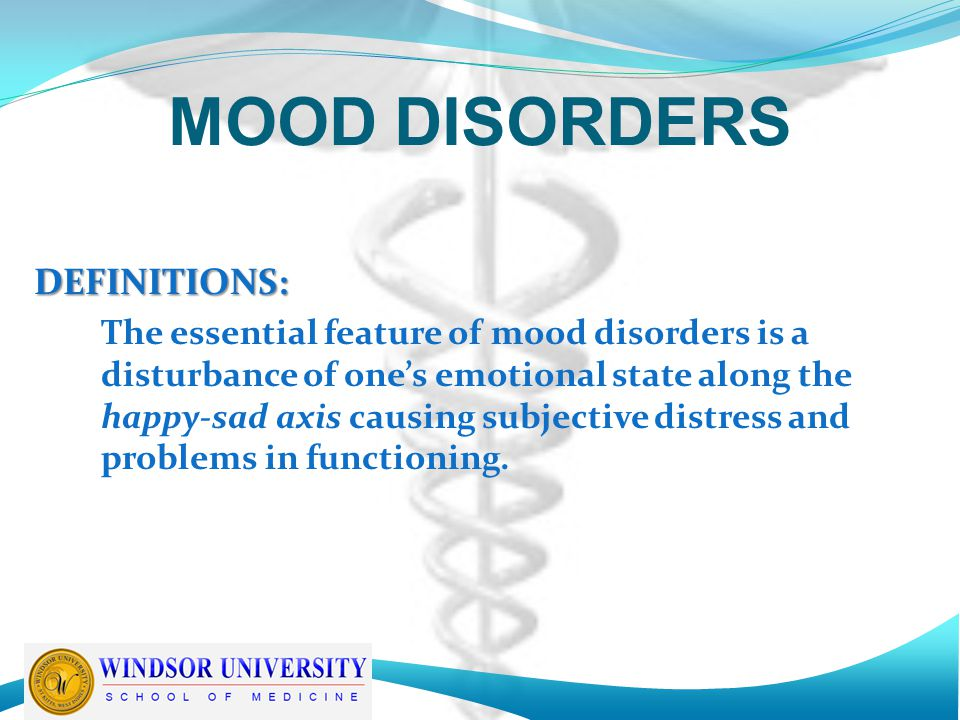 DEFINITIONS: The essential feature of mood disorders is a disturbance of one's emotional state along the happy-sad axis causing subjective distress and problems in functioning.