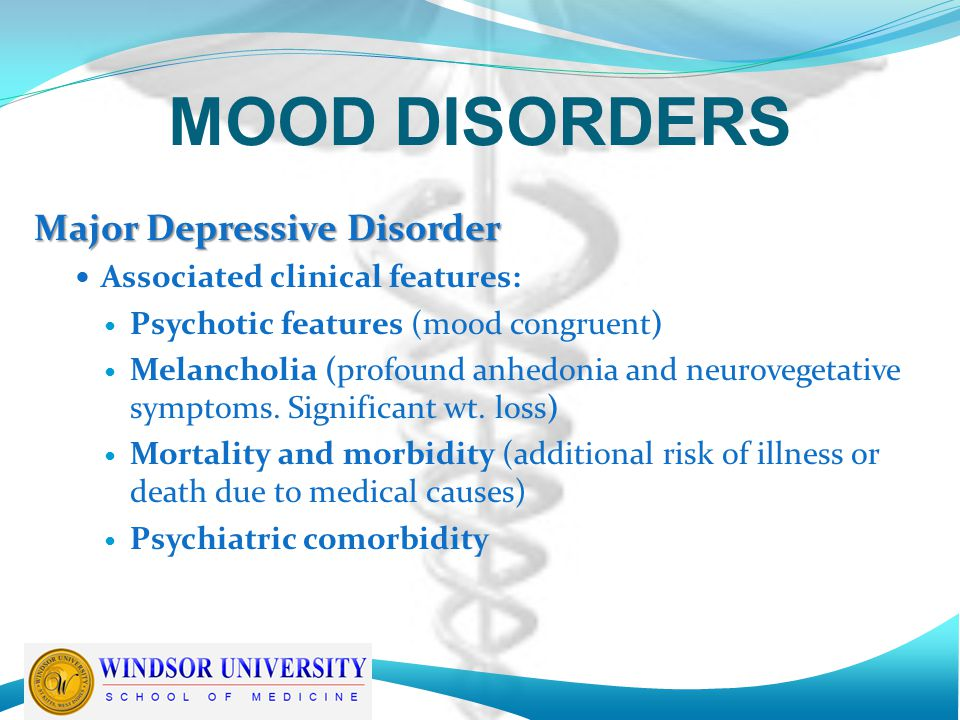 MOOD DISORDERS Major Depressive Disorder Associated clinical features: Psychotic features (mood congruent) Melancholia (profound anhedonia and neurovegetative symptoms.