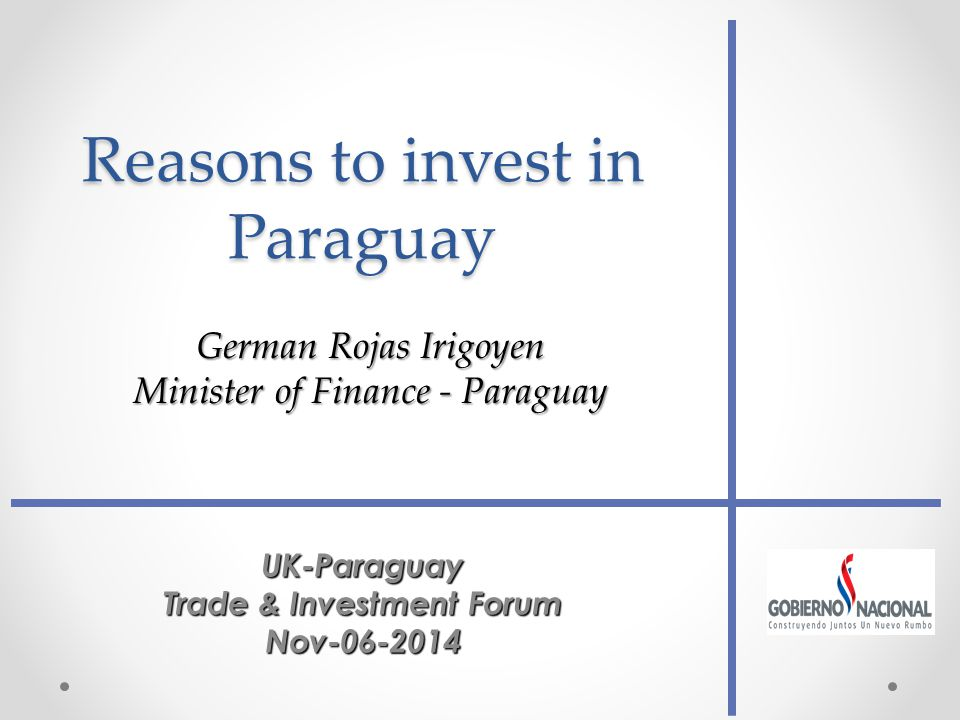 Reasons to invest in Paraguay UK-Paraguay Trade & Investment Forum Nov German Rojas Irigoyen Minister of Finance - Paraguay