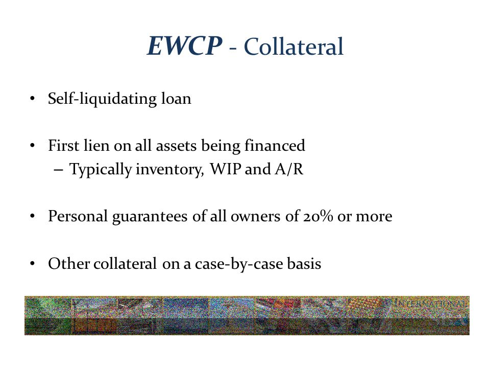 EWCP - Collateral Self-liquidating loan First lien on all assets being financed – Typically inventory, WIP and A/R Personal guarantees of all owners of 20% or more Other collateral on a case-by-case basis