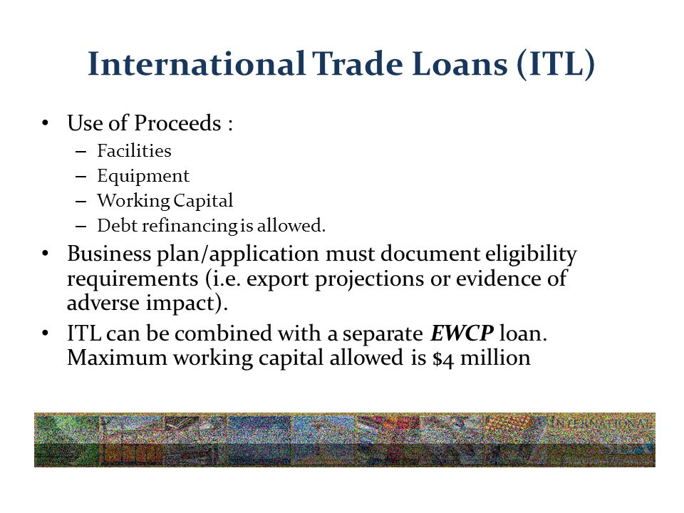 International Trade Loans (ITL) Use of Proceeds : – Facilities – Equipment – Working Capital – Debt refinancing is allowed.