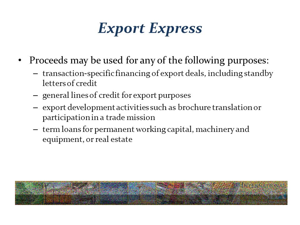 Export Express Proceeds may be used for any of the following purposes: – transaction-specific financing of export deals, including standby letters of credit – general lines of credit for export purposes – export development activities such as brochure translation or participation in a trade mission – term loans for permanent working capital, machinery and equipment, or real estate