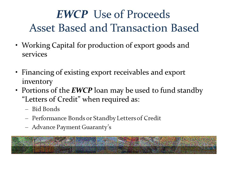 EWCP Use of Proceeds Asset Based and Transaction Based Working Capital for production of export goods and services Financing of existing export receivables and export inventory Portions of the EWCP loan may be used to fund standby Letters of Credit when required as:  Bid Bonds  Performance Bonds or Standby Letters of Credit  Advance Payment Guaranty's