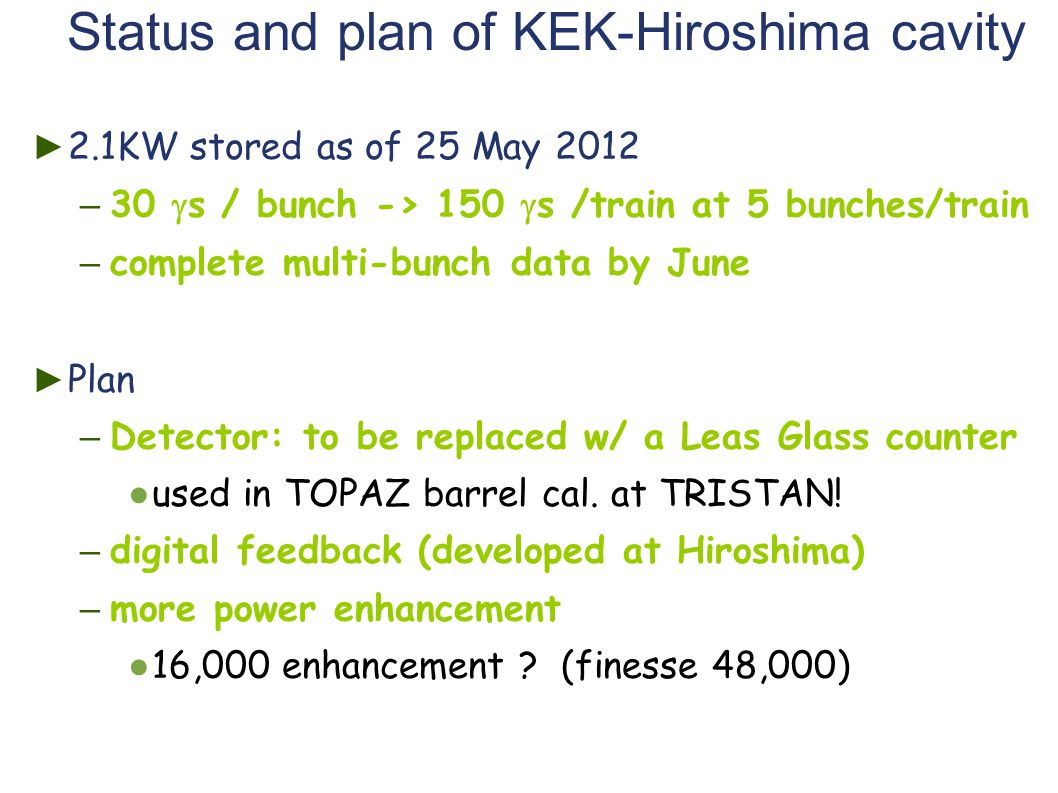 Status and plan of KEK-Hiroshima cavity ► 2.1KW stored as of 25 May 2012 – 30  s / bunch -> 150  s /train at 5 bunches/train – complete multi-bunch data by June ► Plan – Detector: to be replaced w/ a Leas Glass counter ● used in TOPAZ barrel cal.