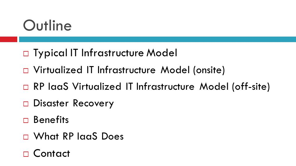 Outline  Typical IT Infrastructure Model  Virtualized IT Infrastructure Model (onsite)  RP IaaS Virtualized IT Infrastructure Model (off-site)  Disaster Recovery  Benefits  What RP IaaS Does  Contact