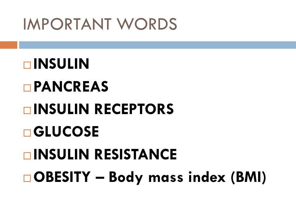 IMPORTANT WORDS  INSULIN  PANCREAS  INSULIN RECEPTORS  GLUCOSE  INSULIN RESISTANCE  OBESITY – Body mass index (BMI)