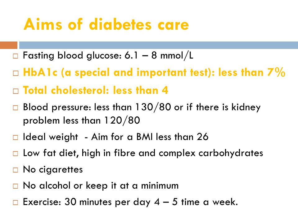 Aims of diabetes care  Fasting blood glucose: 6.1 – 8 mmol/L  HbA1c (a special and important test): less than 7%  Total cholesterol: less than 4  Blood pressure: less than 130/80 or if there is kidney problem less than 120/80  Ideal weight - Aim for a BMI less than 26  Low fat diet, high in fibre and complex carbohydrates  No cigarettes  No alcohol or keep it at a minimum  Exercise: 30 minutes per day 4 – 5 time a week.